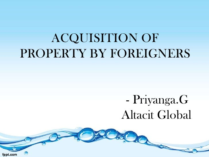 ACQUISITION OFPROPERTY BY FOREIGNERS              - Priyanga.G             Altacit Global