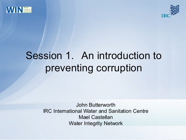 Session 1. An introduction to preventing corruption John Butterworth IRC International Water and Sanitation Centre Mael Ca...