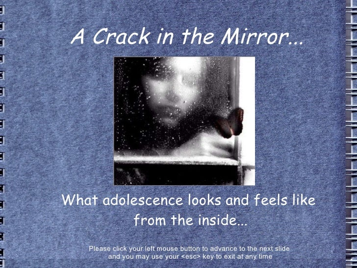A Crack in the Mirror... What adolescence looks and feels like  from the inside... Please click your left mouse button to ...
