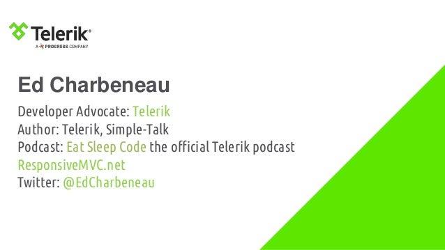 Ed Charbeneau Developer Advocate: Telerik Author: Telerik, Simple-Talk Podcast: Eat Sleep Code the official Telerik podcas...
