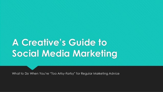 "A Creative's Guide to Social Media Marketing What to Do When You're ""Too Artsy-Fartsy"" for Regular Marketing Advice"