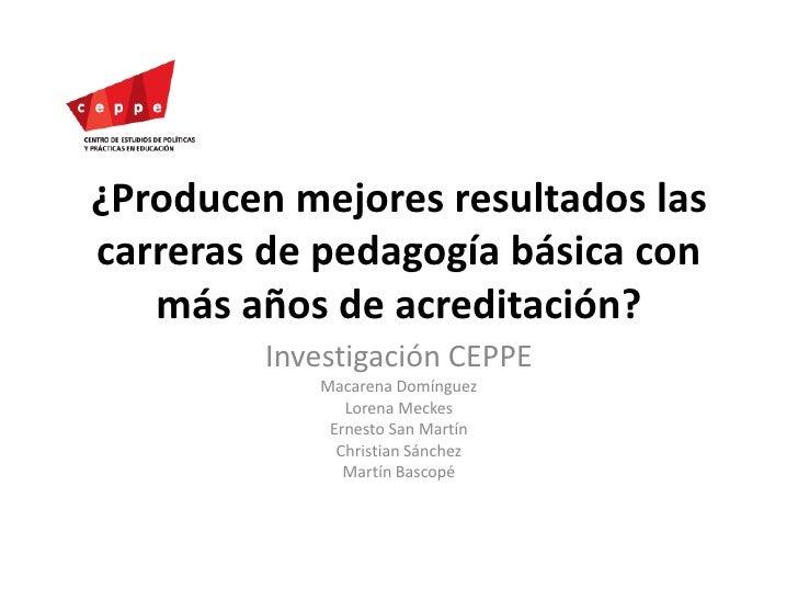 ¿Producen mejores resultados las carreras de pedagogía básica con más años de acreditación?<br />Investigación CEPPE<br />...