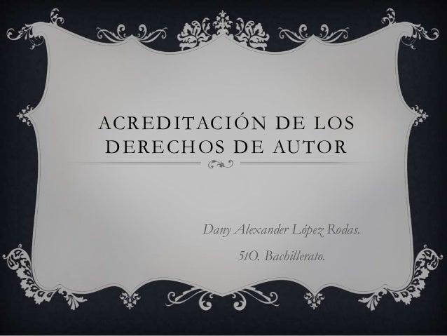 ACREDITACIÓN DE LOS DERECHOS DE AUTOR Dany Alexander López Rodas. 5tO. Bachillerato.