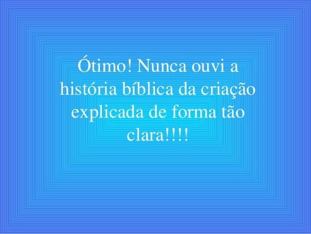 Ótimo! Nunca ouvi a história bíblica da criação explicada de forma tão clara!!!!