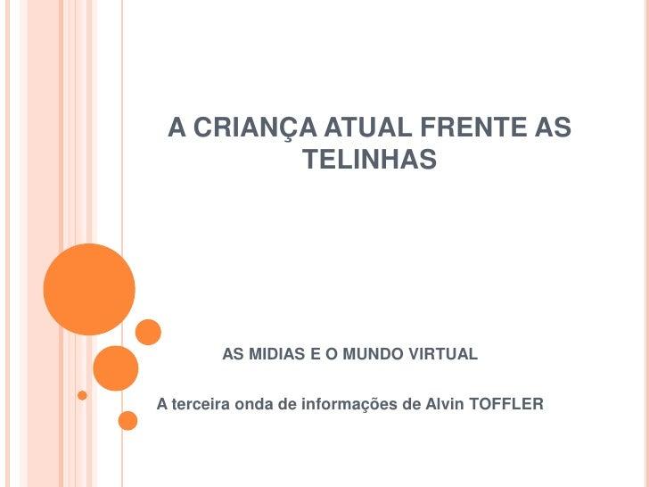 A CRIANÇA ATUAL FRENTE AS         TELINHAS       AS MIDIAS E O MUNDO VIRTUALA terceira onda de informações de Alvin TOFFLER