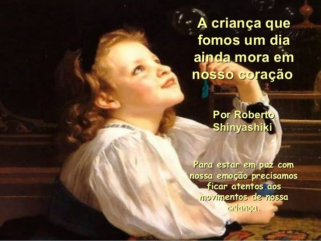 A criança queA criança que fomos um diafomos um dia ainda mora emainda mora em nosso coraçãonosso coração Por RobertoPor R...