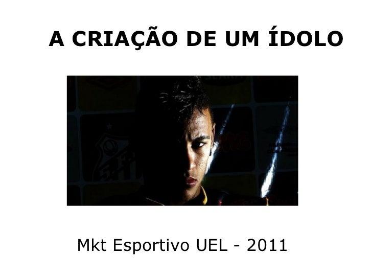 A CRIAÇÃO DE UM ÍDOLO Mkt Esportivo UEL - 2011