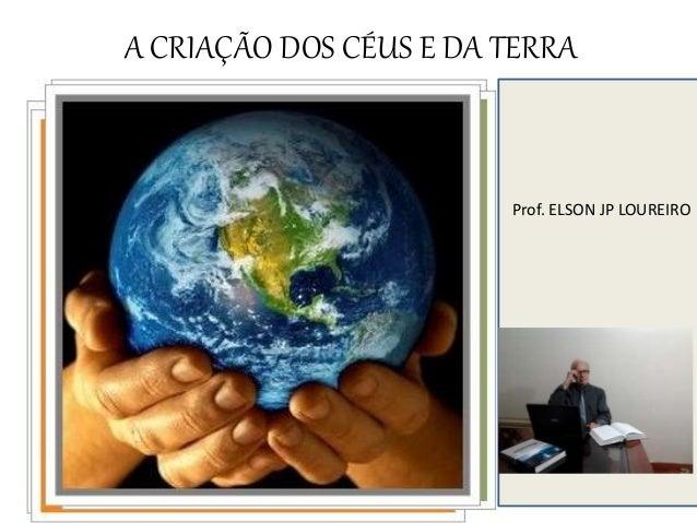 A CRIAÇÃO DOS CÉUS E DA TERRA Prof. ELSON JP LOUREIRO