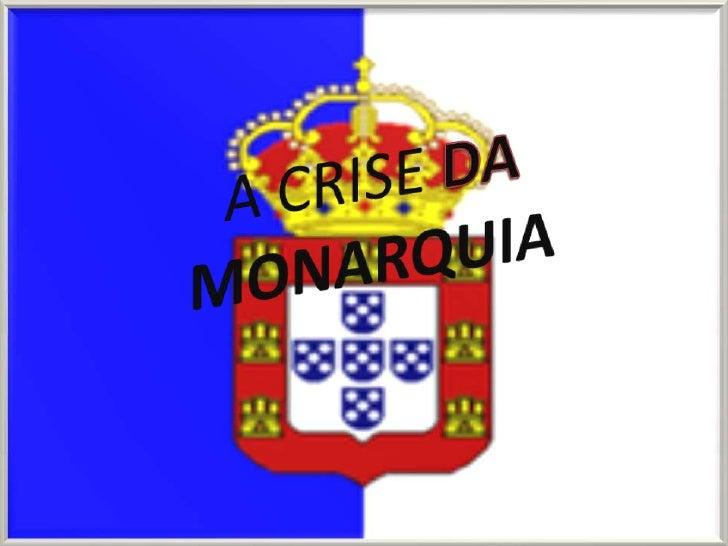 A CRISE DAMONARQUIA<br />A CRISE DA MONARQUIA<br />