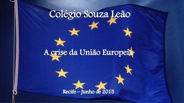 Colégio Souza Leão A crise da União Europeia Recife – Junho de 2015