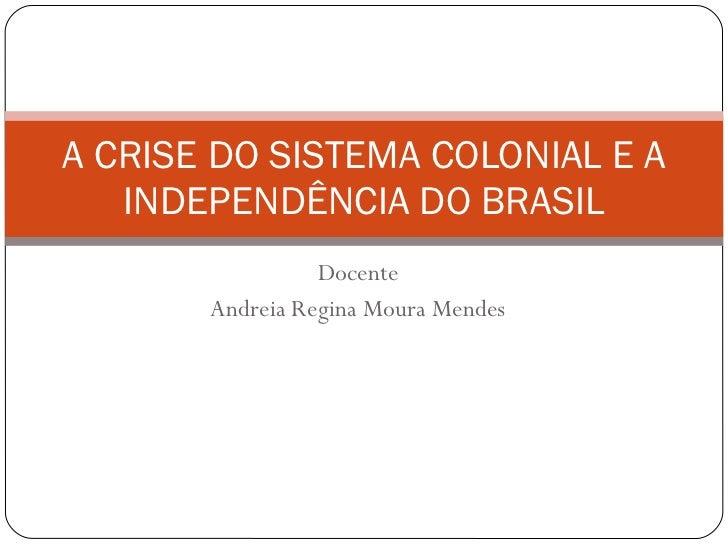 Docente Andreia Regina Moura Mendes A CRISE DO SISTEMA COLONIAL E A INDEPENDÊNCIA DO BRASIL