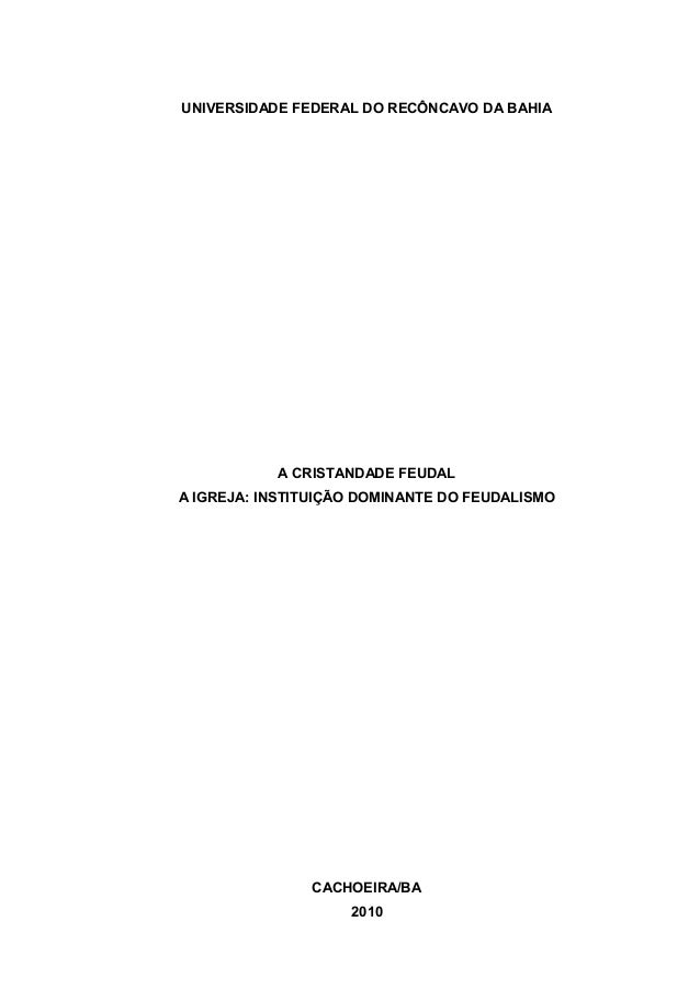 UNIVERSIDADE FEDERAL DO RECÔNCAVO DA BAHIA  A CRISTANDADE FEUDAL A IGREJA: INSTITUIÇÃO DOMINANTE DO FEUDALISMO  CACHOEIRA/...