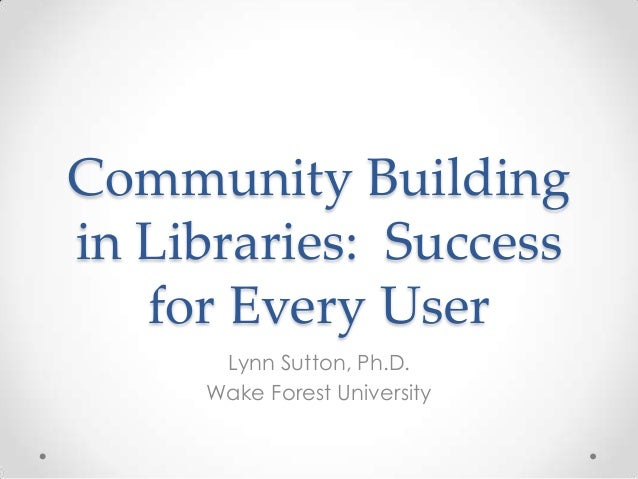 Community Buildingin Libraries: Successfor Every UserLynn Sutton, Ph.D.Wake Forest University