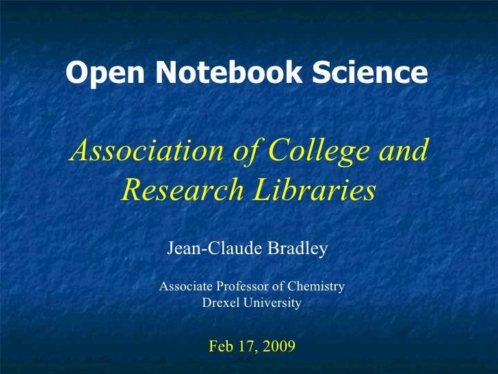 Open Notebook Science Jean-Claude Bradley Feb 17, 2009 Association of College and Research Libraries Associate Professor o...