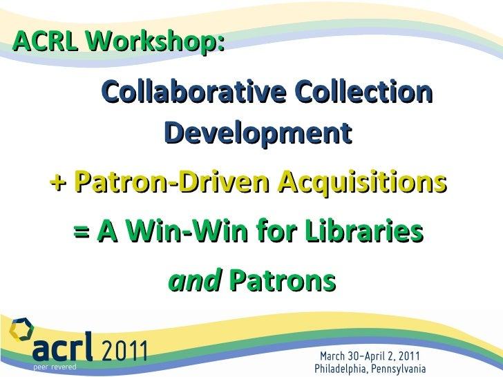 <ul><li>Collaborative Collection Development  </li></ul><ul><li>+ Patron-Driven Acquisitions   </li></ul><ul><li>= A Win-W...