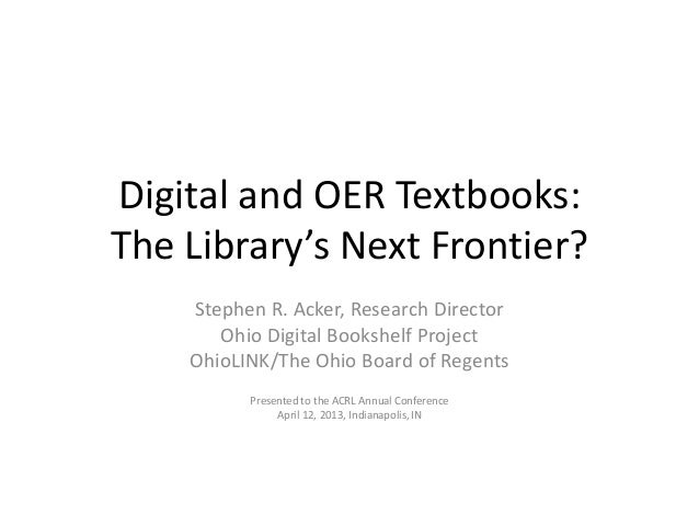 Digital and OER Textbooks:The Library's Next Frontier?Stephen R. Acker, Research DirectorOhio Digital Bookshelf ProjectOhi...