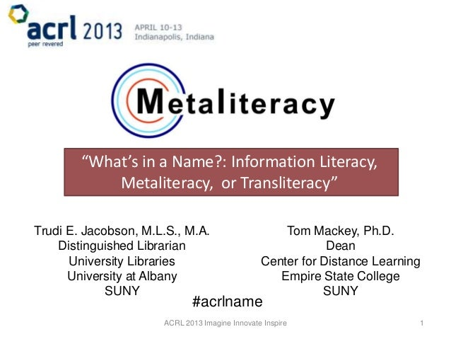 """What's in a Name?: Information Literacy,            Metaliteracy, or Transliteracy""Trudi E. Jacobson, M.L.S., M.A.       ..."