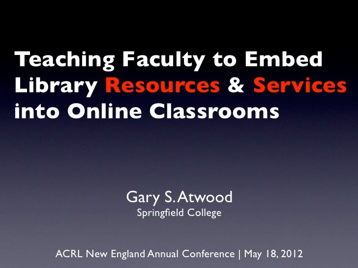 Teaching Faculty to EmbedLibrary Resources & Servicesinto Online Classrooms                Gary S. Atwood                 ...