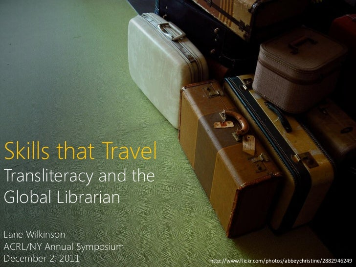 Skills that TravelTransliteracy and theGlobal LibrarianLane WilkinsonACRL/NY Annual SymposiumDecember 2, 2011           ht...