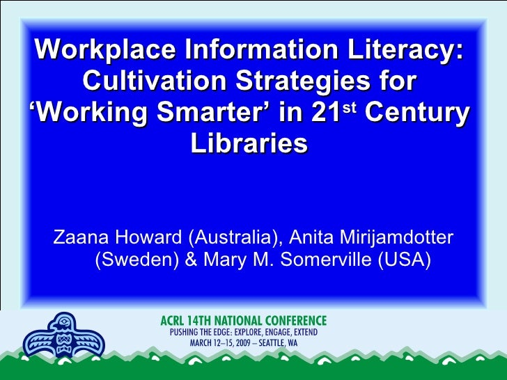 Workplace Information Literacy: Cultivation Strategies for 'Working Smarter' in 21 st  Century Libraries <ul><li>Zaana How...