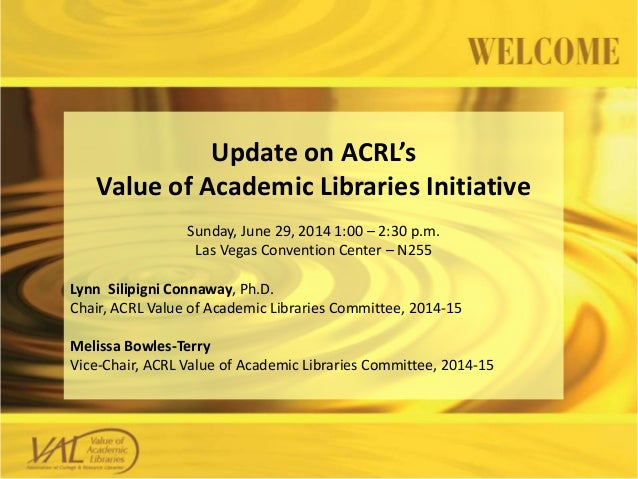 Update on ACRL's Value of Academic Libraries Initiative Sunday, June 29, 2014 1:00 – 2:30 p.m. Las Vegas Convention Center...
