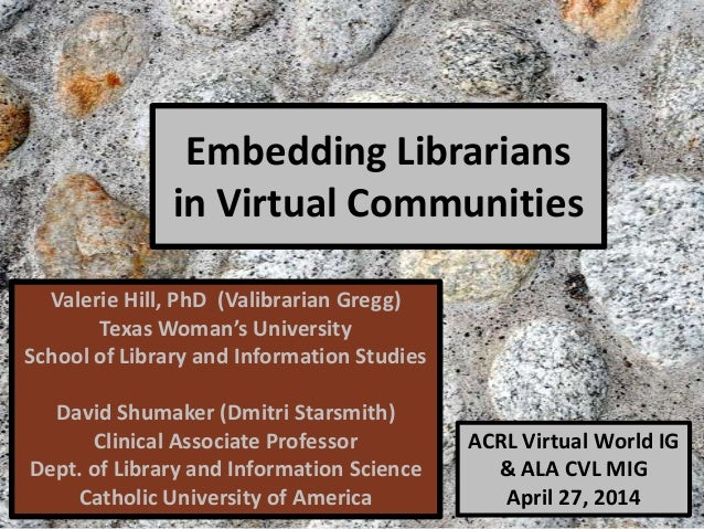 Embedding Librarians in Virtual Communities Valerie Hill, PhD (Valibrarian Gregg) Texas Woman's University School of Libra...