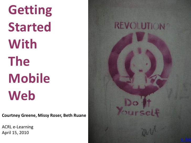 Getting Started <br />With<br />The<br />Mobile<br />Web<br />Courtney Greene, Missy Roser, Beth Ruane <br />ACRL e-Learni...