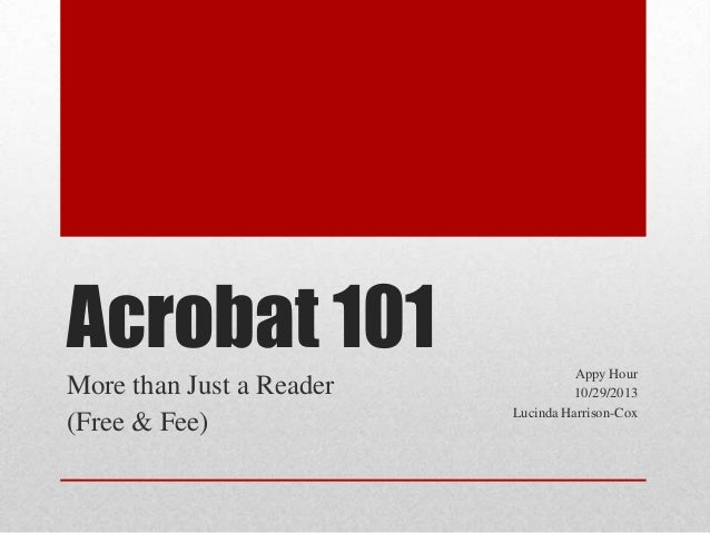 Acrobat 101 More than Just a Reader (Free & Fee)  Appy Hour 10/29/2013 Lucinda Harrison-Cox