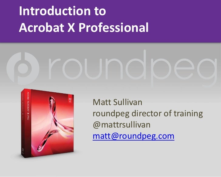 Introduction to Acrobat X Professional<br />Matt Sullivan<br />roundpeg director of training<br />@mattrsullivan<br />matt...