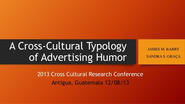 A Cross-Cultural Typology of Advertising Humor 2013 Cross Cultural Research Conference Antigua, Guatemala 12/08/13  JAMES ...
