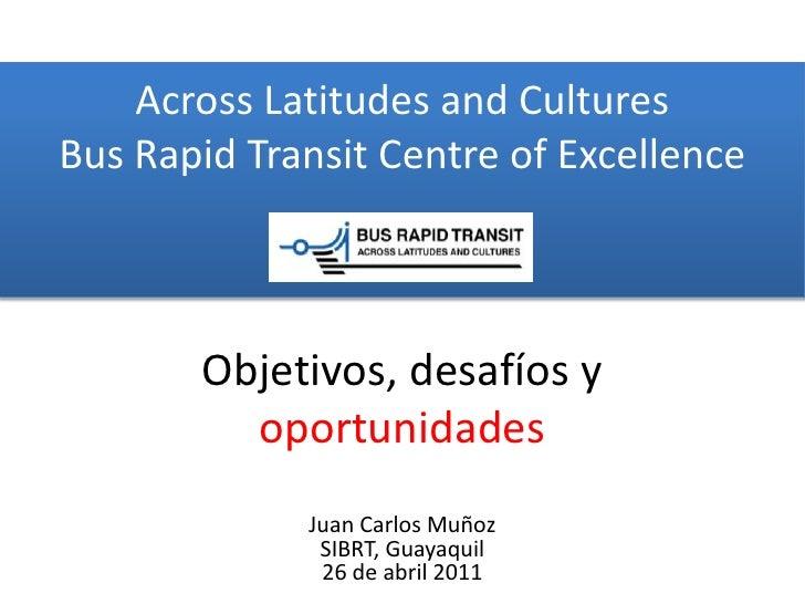 Across Latitudes and CulturesBus Rapid Transit Centre of Excellence<br />Objetivos,desafíos y oportunidades<br />Juan Carl...