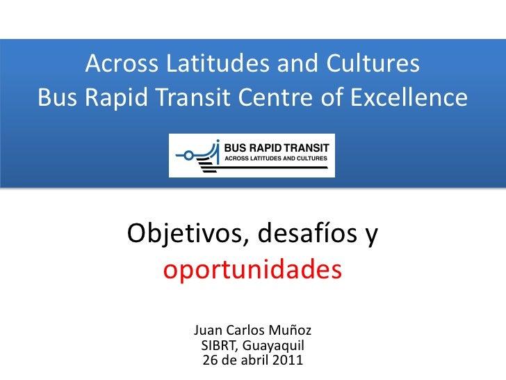 Across Latitudes and CulturesBus Rapid Transit Centre of Excellence       Objetivos, desafíos y         oportunidades     ...