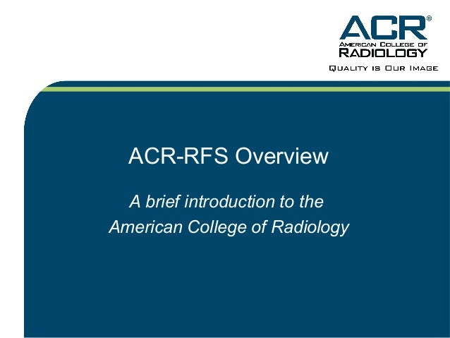 ACR-RFS Overview A brief introduction to the American College of Radiology