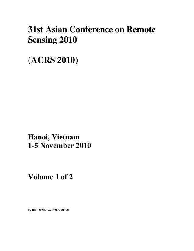 31st Asian Conference on RemoteSensing 2010(ACRS 2010)Hanoi, Vietnamxxx1-5 November 2010Volume 1 of 2ISBN: 978-1-61782-397-8