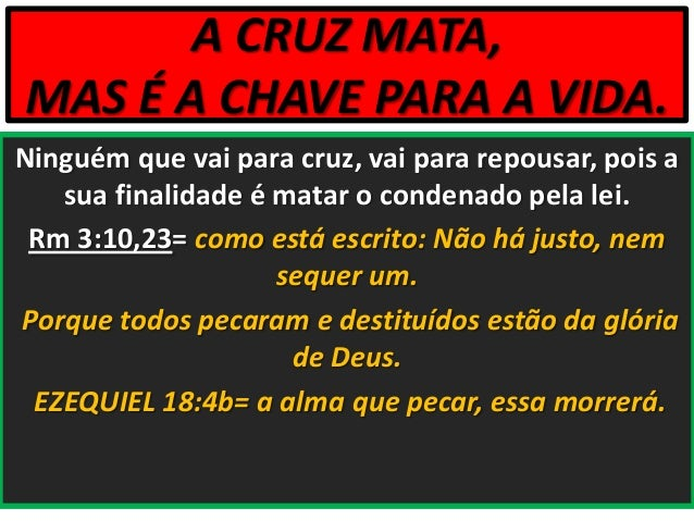 A CRUZ MATA, MAS É A CHAVE PARA A VIDA. Ninguém que vai para cruz, vai para repousar, pois a sua finalidade é matar o cond...