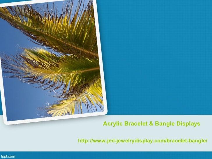 Acrylic Bracelet & Bangle Displayshttp://www.jml-jewelrydisplay.com/bracelet-bangle/
