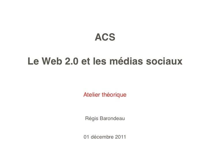 ACSLe Web 2.0 et les médias sociaux           Atelier théorique           Régis Barondeau           01 décembre 2011