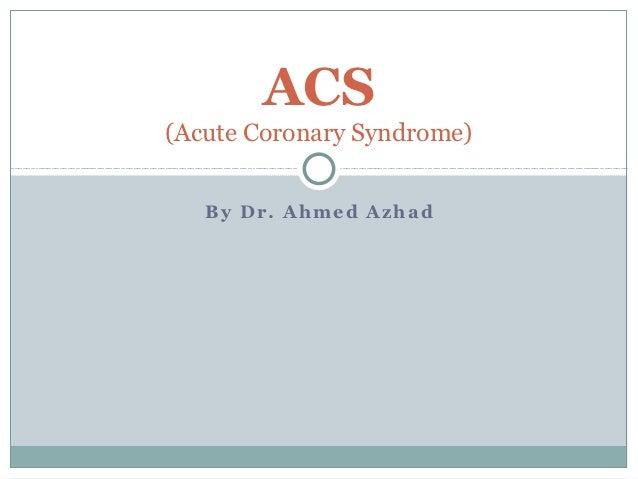 ACS(Acute Coronary Syndrome)   By Dr. Ahmed Azhad