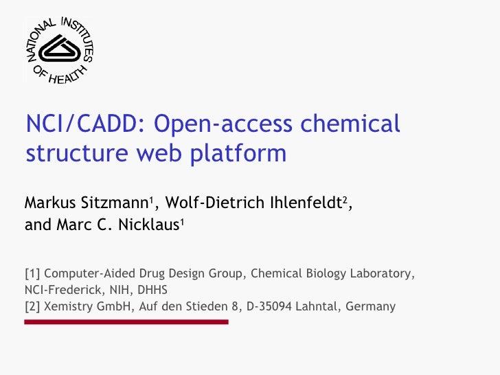 NCI/CADD: Open-access chemical structure web platform  Markus Sitzmann 1 , Wolf-Dietrich Ihlenfeldt 2 ,  and Marc C. Nickl...