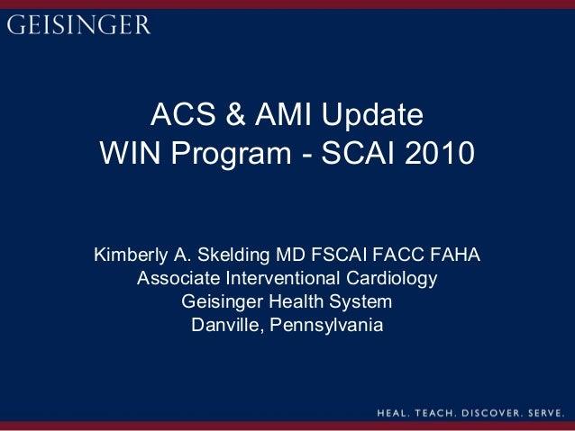 ACS & AMI UpdateWIN Program - SCAI 2010Kimberly A. Skelding MD FSCAI FACC FAHA    Associate Interventional Cardiology     ...