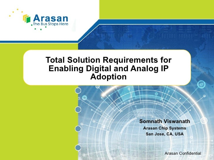 Total Solution Requirements for Enabling Digital and Analog IP Adoption Somnath Viswanath Arasan Chip Systems San Jose, CA...