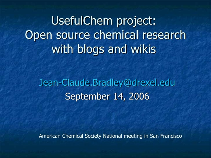 UsefulChem project:  Open source chemical research with blogs and wikis  [email_address] September 14, 2006 American Chemi...