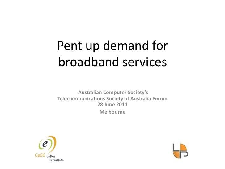 Pent up demand for broadband services<br /> Australian Computer Society's Telecommunications Society of Australia Forum28 ...