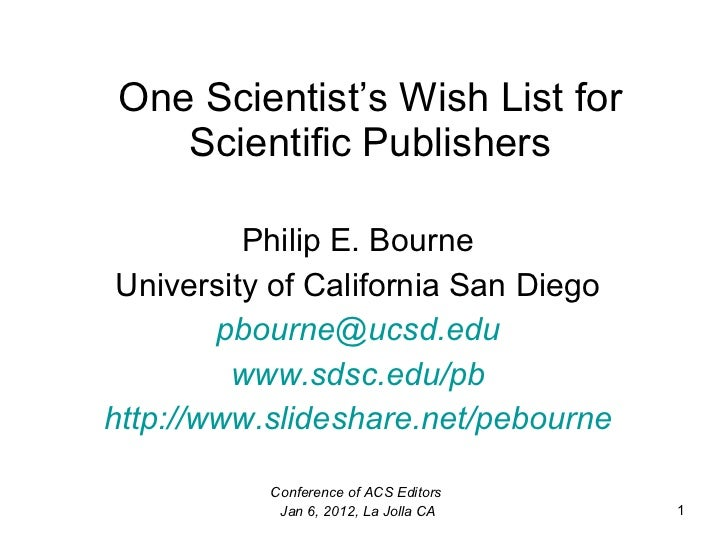 One Scientist's Wish List for Scientific Publishers Philip E. Bourne University of California San Diego [email_address] ww...