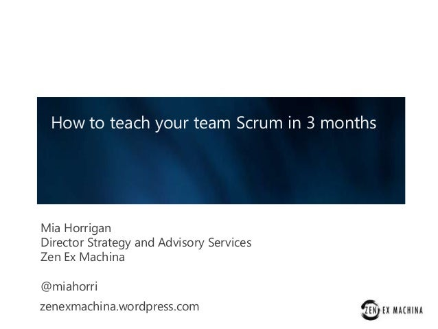 How to teach your team Scrum in 3 months  Mia Horrigan Director Strategy and Advisory Services Zen Ex Machina @miahorri ze...