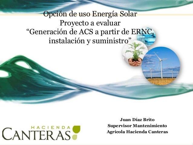 """Opción de uso Energía Solar Proyecto a evaluar """"Generación de ACS a partir de ERNC, instalación y suministro"""" Juan Díaz Br..."""