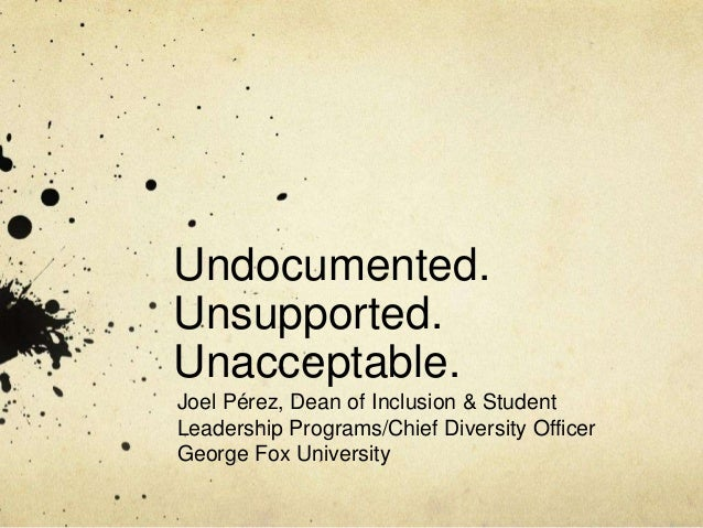 Undocumented. Unsupported. Unacceptable. Joel Pérez, Dean of Inclusion & Student Leadership Programs/Chief Diversity Offic...