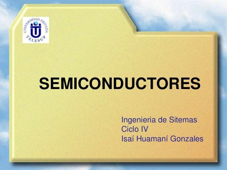 SEMICONDUCTORES       Ingenieria de Sitemas       Ciclo IV       Isaí Huamaní Gonzales