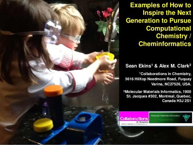 Examples of How to Inspire the Next Generation to Pursue Computational Chemistry / Cheminformatics Sean Ekins1 & Alex M. C...