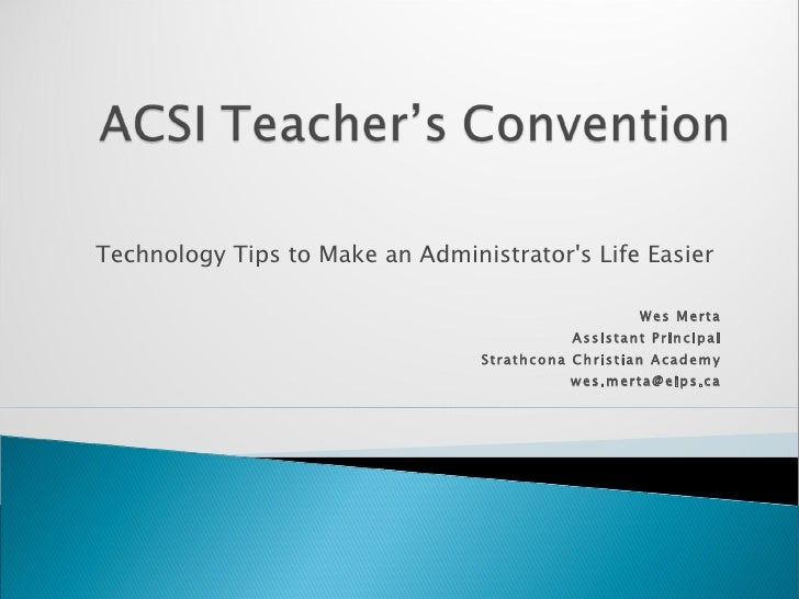 Technology Tips to Make an Administrator's Life Easier  Wes Merta Assistant Principal Strathcona Christian Academy [email_...